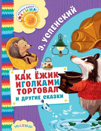 Как Ёжик иголками торговал и другие сказки Э. Успенский