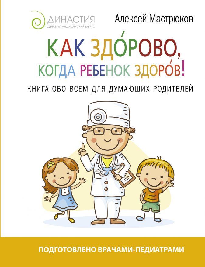Как здорово, когда ребенок здоров! Книга обо всем для думающих родителей Мастрюков А.