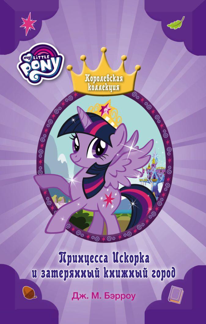Бэрроу Д.М. - Мой маленький пони. Принцесса Искорка и затерянный книжный город обложка книги