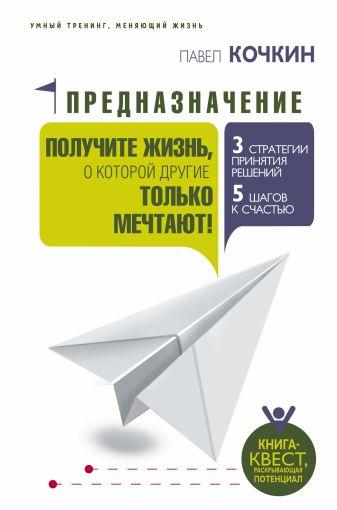 Павел Кочкин - Предназначение. Получите жизнь, о которой другие только мечтают! обложка книги