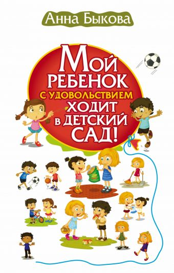 Мой ребенок с удовольствием ходит в детский сад! Быкова А.А.