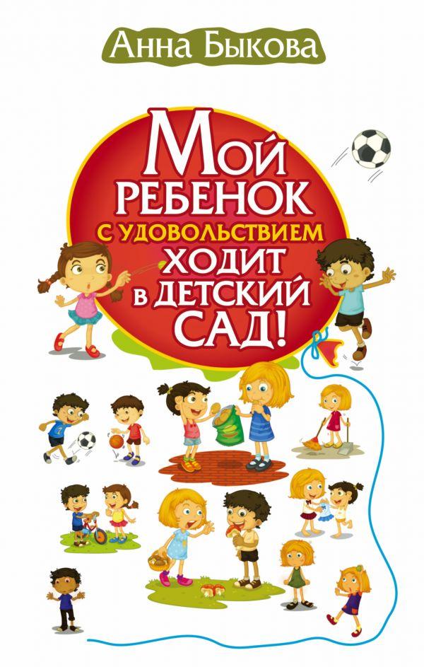 Быкова Анна Александровна Мой ребенок с удовольствием ходит в детский сад!