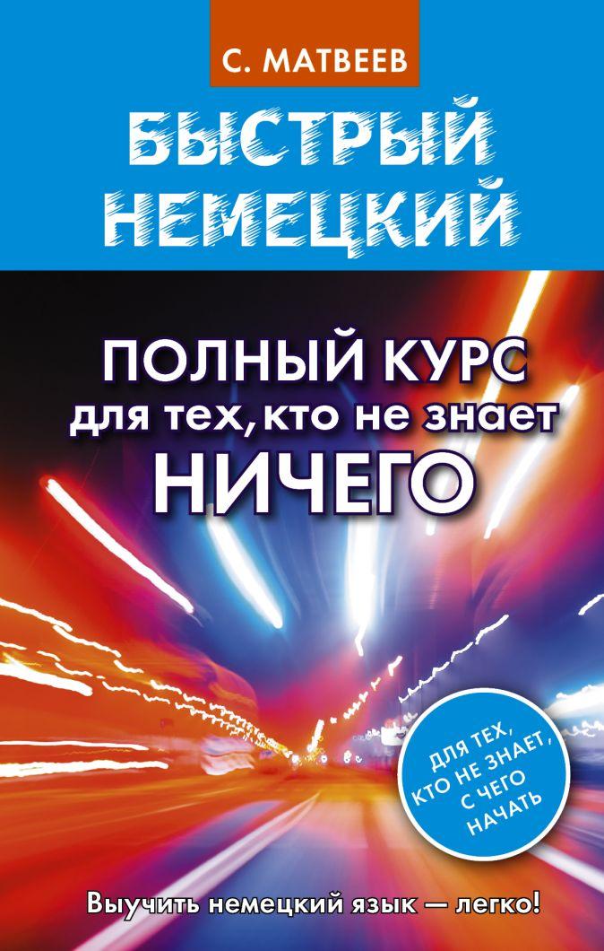 С. А. Матвеев - Быстрый немецкий. Полный курс для тех, кто не знает НИЧЕГО обложка книги