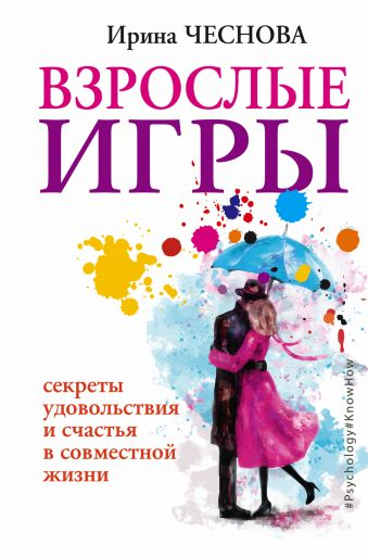 Взрослые игры. Секреты удовольствия и счастья в совместной жизни Чеснова И.Е.