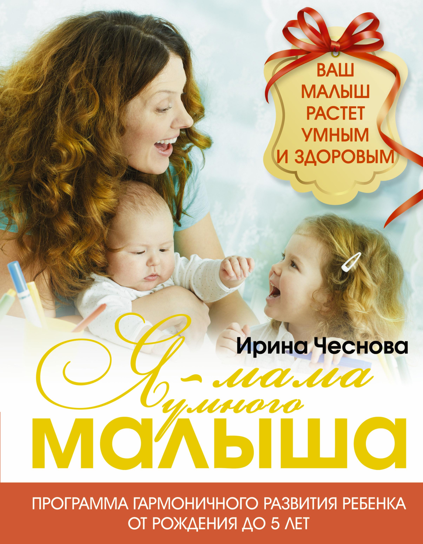 Чеснова Ирина Евгеньевна Я - мама умного малыша. Программа гармоничного развития ребенка от рождения до 5 лет