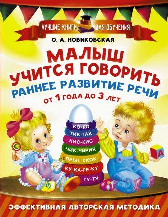Малыш учится говорить. Раннее развитие речи от 1 года до 3 лет О. А. Новиковская