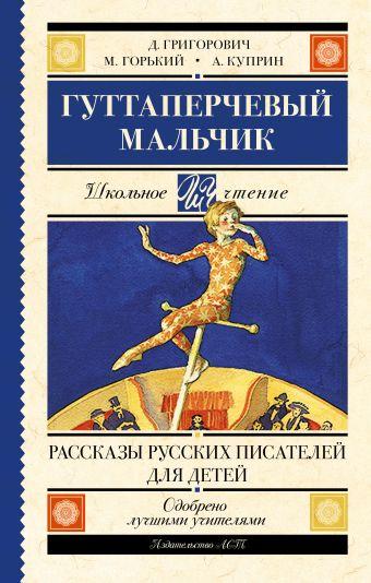Гуттаперчевый мальчик. Рассказы русских писателей для детей Куприн А.И., Горький М.