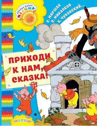 Приходи к нам, Сказка! Маршак С.Я., Михалков С.В., Чуковский К.И.