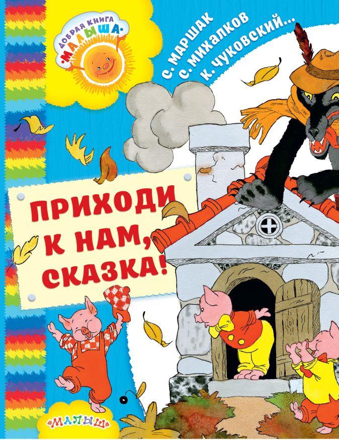 Маршак С.Я., Михалков С.В., Чуковский К.И. - Приходи к нам, Сказка! обложка книги