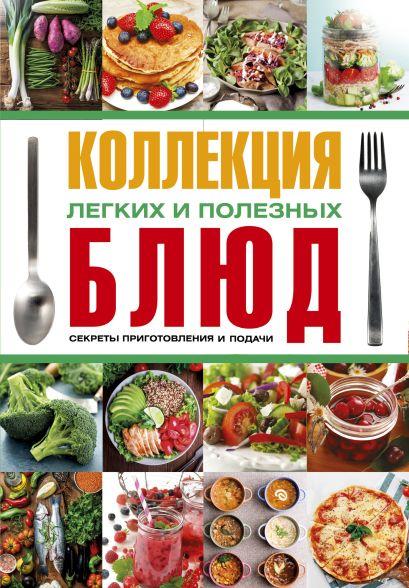 Коллекция легких и полезных блюд. Секреты приготовления и подачи - фото 1
