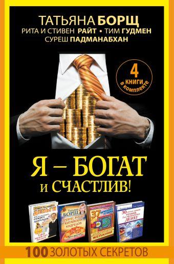 Я - богат и счастлив! 100 золотых секретов. 4 книги в комплекте Татьяна Борщ, Тим Гудмен, Рита Райт, Стивен Райт, Суреш Падманабхан