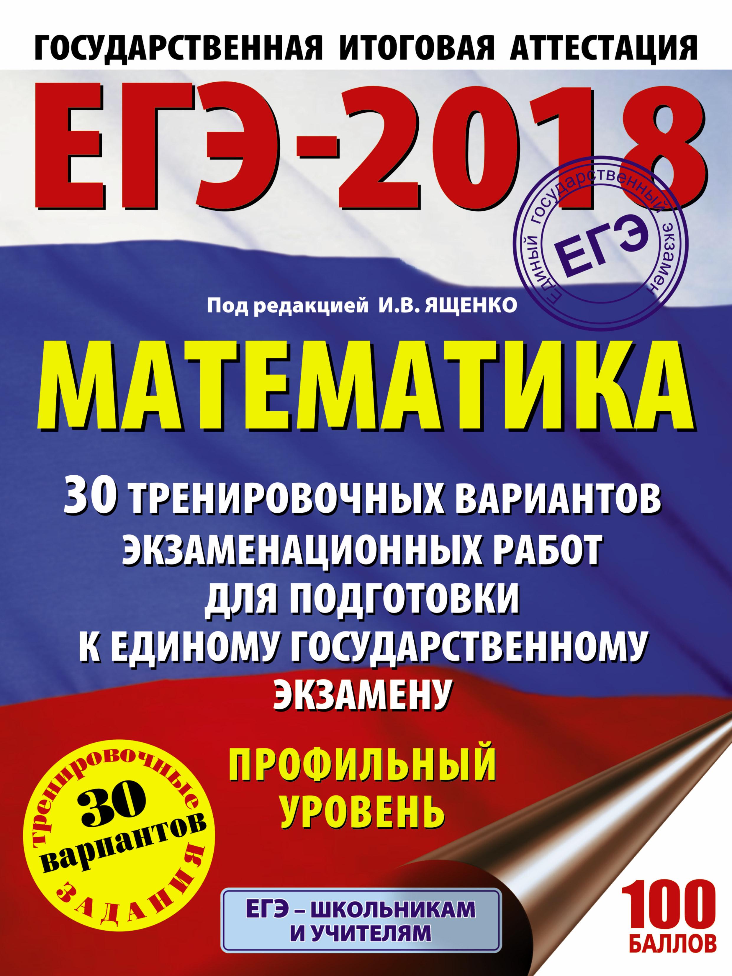 ЕГЭ-2018. Математика (60х84/8) 30 тренировочных вариантов экзаменационных работ для подготовки к единому государственному экзамену. Профильный уровень