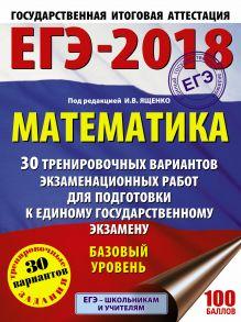 ЕГЭ-2018. Математика (60х84/8) 30 тренировочных вариантов экзаменационных работ для подготовки к единому государственному экзамену. Базовый уровень