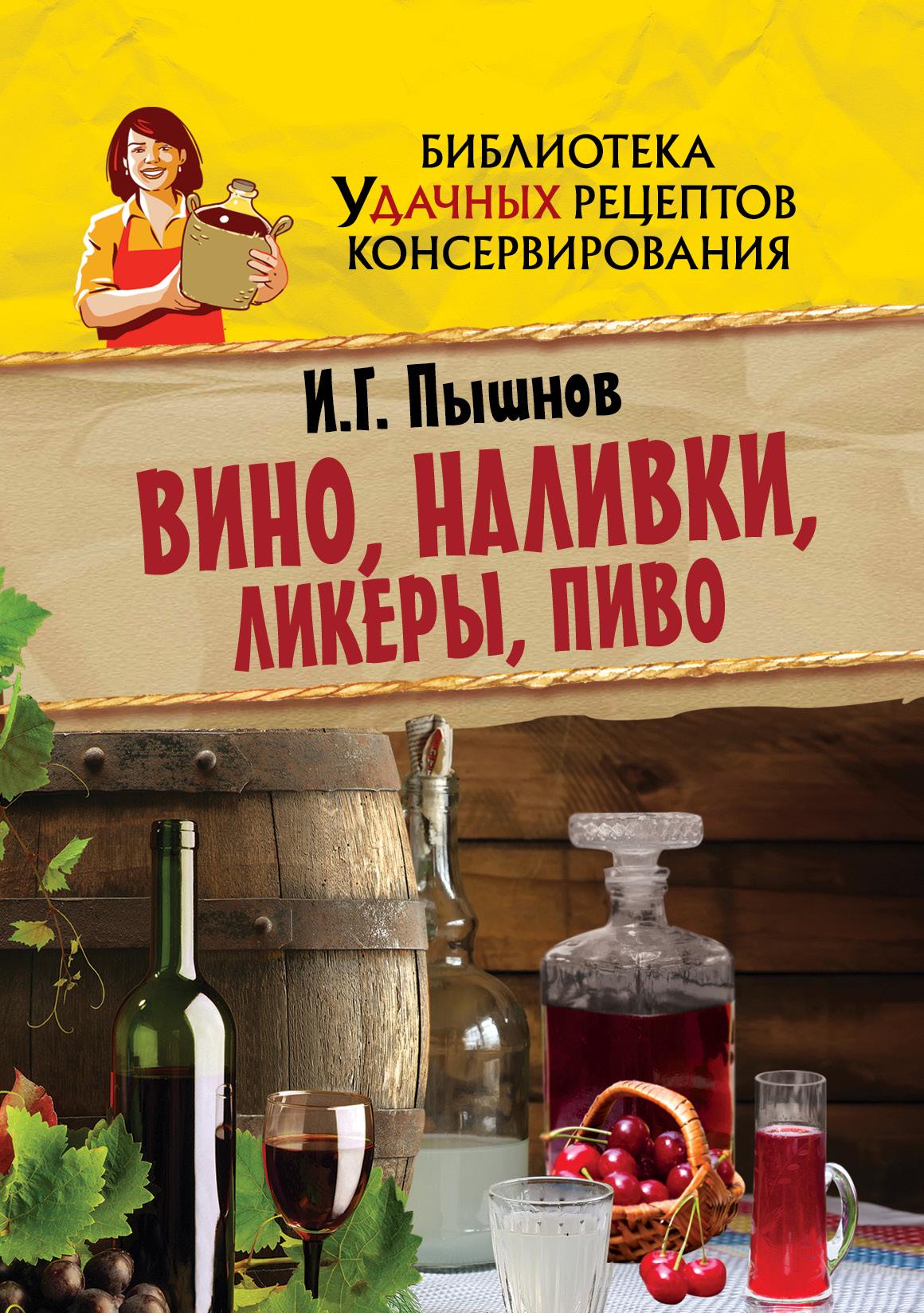 Пышнов И.Г. Вино, наливки, ликеры, пиво пышнов и вино настойки ликеры