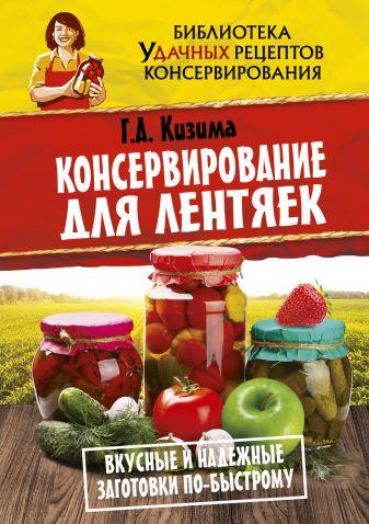 Кизима Г.А. - Консервирование для лентяек. Вкусные и надежные заготовки по-быстрому обложка книги
