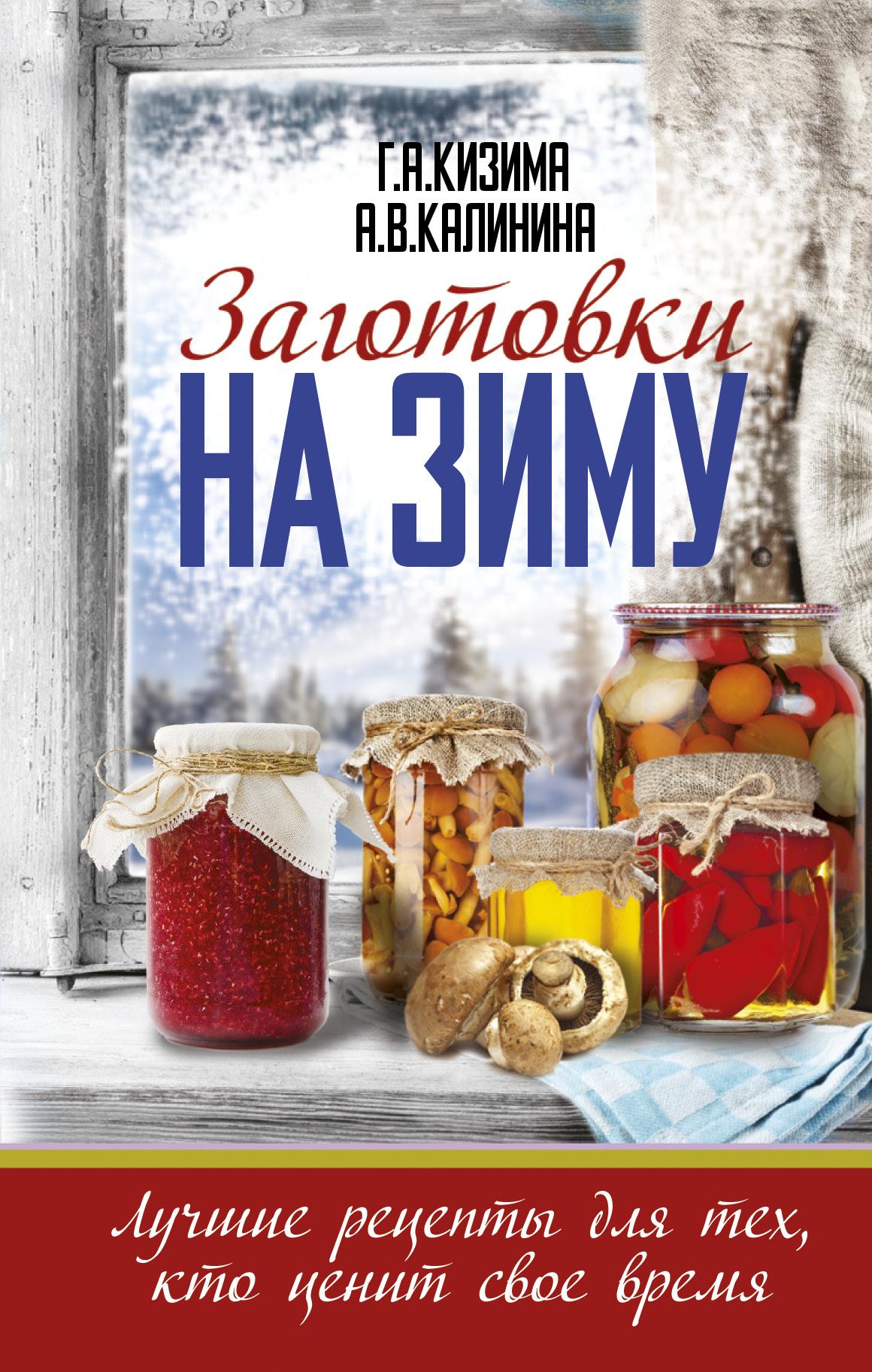 Кизима Г.А., Калинина А.В. Заготовки на зиму. Лучшие рецепты для тех, кто ценит свое время кизима г заготовки на зиму лучшие рецепты для тех кто ценит время 32 наклейки на банки