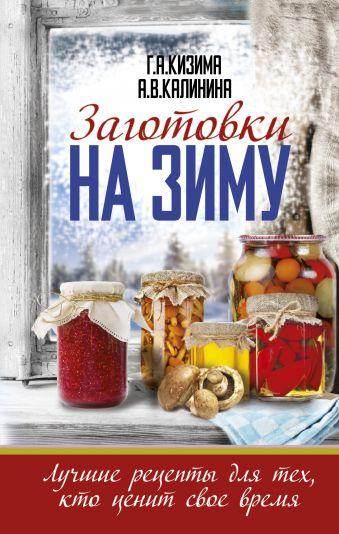 Заготовки на зиму. Лучшие рецепты для тех, кто ценит свое время Кизима Г.А., Калинина А.В.