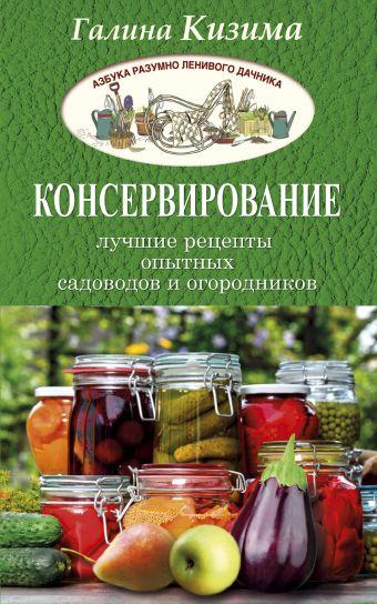 Консервирование - лучшие рецепты опытных садоводов и огородников Кизима Г.А.
