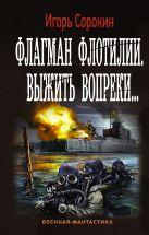 Сорокин И.В. - Флагман Флотилии. Выжить вопреки' обложка книги