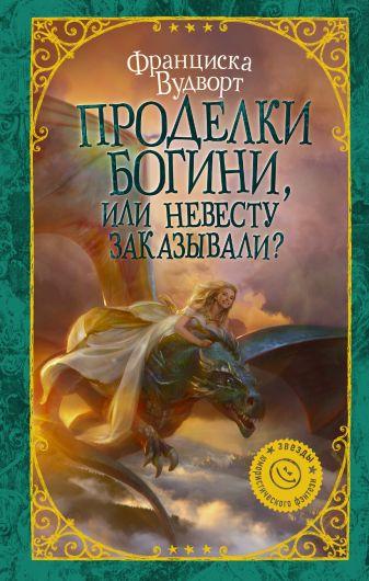 Франциска Вудворт - Проделки богини, или Невесту заказывали? обложка книги