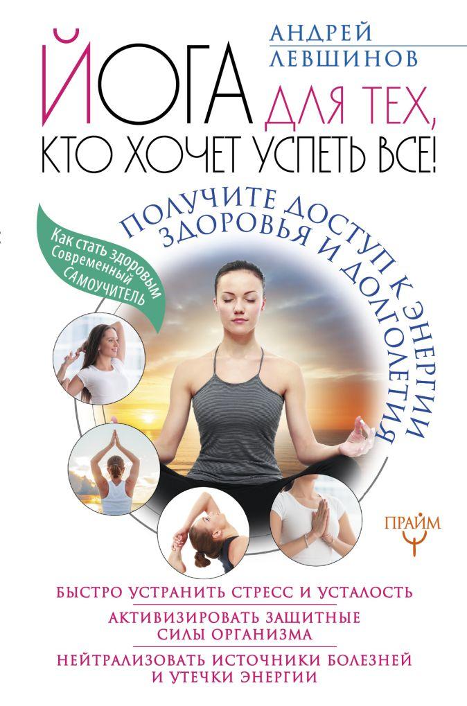 Андрей Левшинов - Йога для тех, кто хочет успеть все! Получите доступ к энергии здоровья и долголетия обложка книги