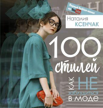 100 стилей. Как не заблудиться в моде Наталия Ксенчак