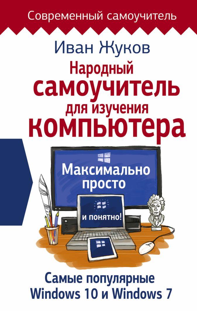 Народный самоучитель для изучения компьютера. Максимально просто и понятно! Иван Жуков