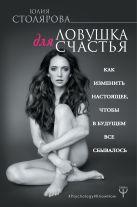 Юлия Столярова - Ловушка для счастья. Как изменить настоящее, чтобы в будущем все сбывалось' обложка книги