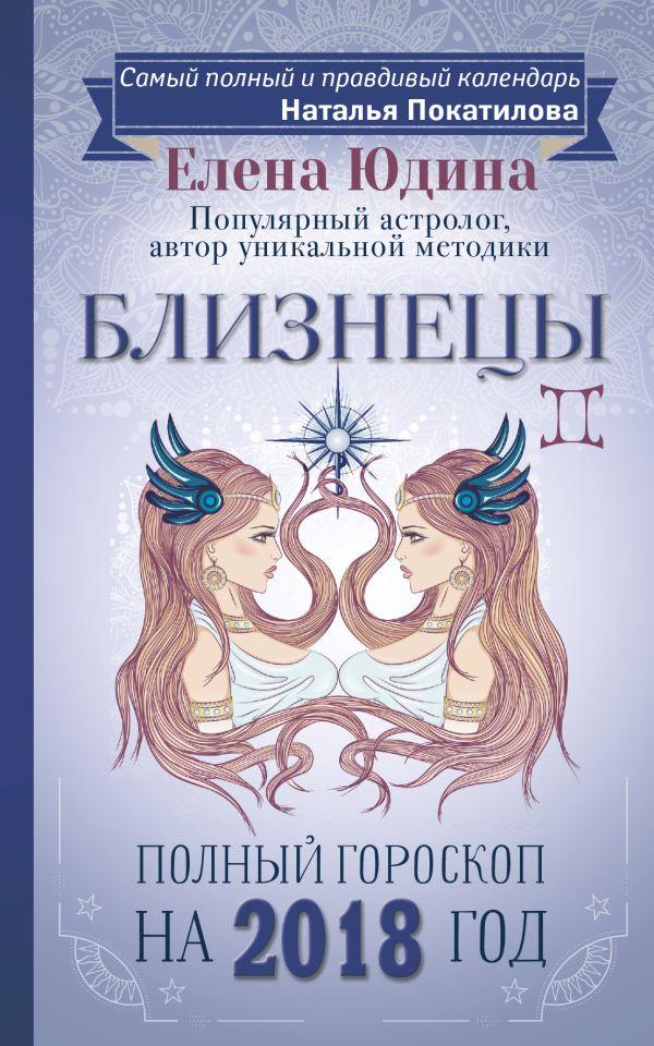 Близнецы: полный гороскоп на 2018 год Юдина Е.А., Покатилова Н.А.
