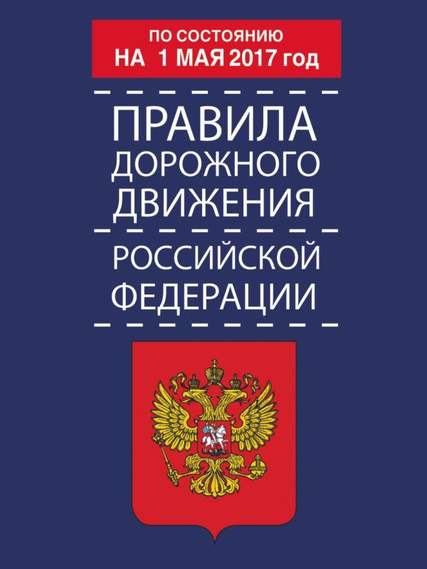 Правила дорожного движения Российской Федерации по состоянию на 1 мая 2017 год .
