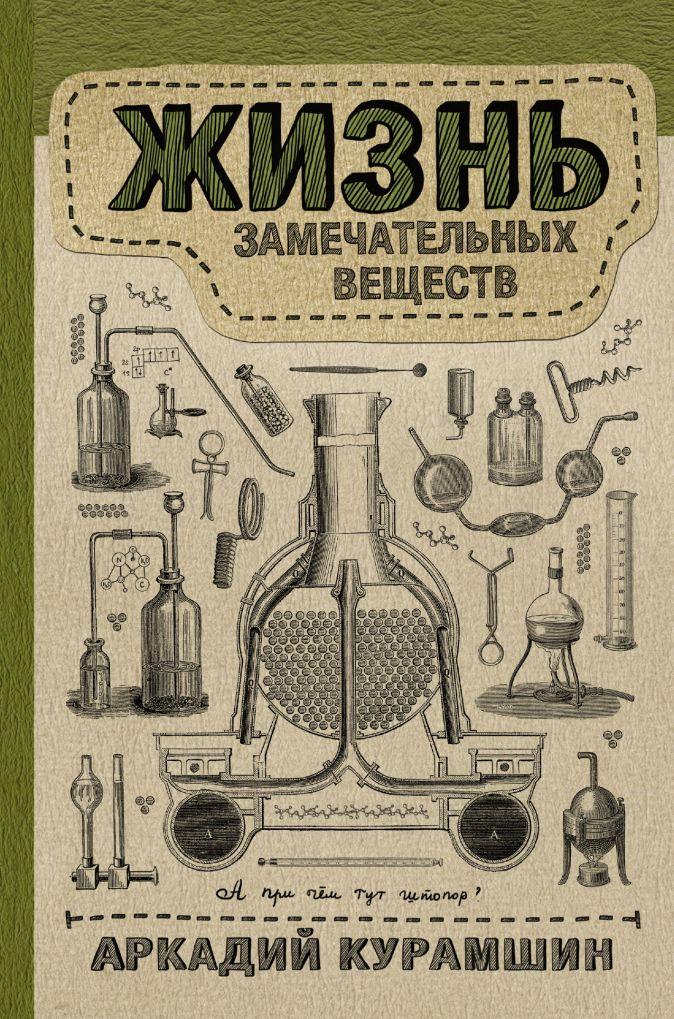 Аркадий Курамшин - Жизнь замечательных веществ обложка книги