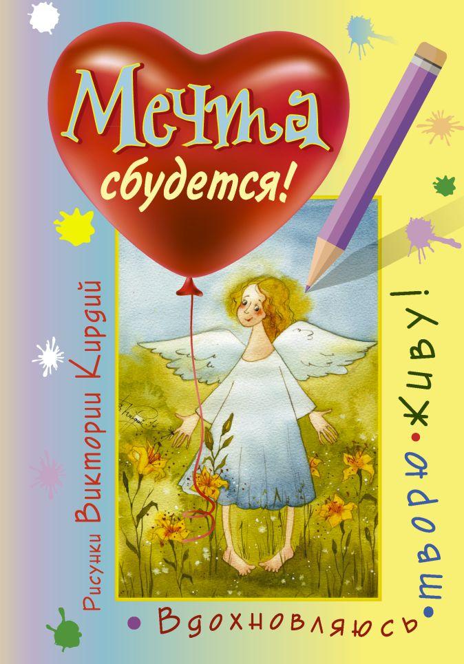 Виктория Кирдий - Мечта сбудется! Вдохновляюсь, творю, живу! обложка книги