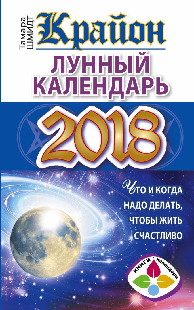 Тамара Шмидт - КРАЙОН. Лунный календарь 2018. Что и когда надо делать, чтобы жить счастливо обложка книги
