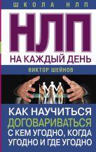 Шейнов В.П. - НЛП на каждый день. Как научиться договариваться с кем угодно, когда угодно и где угодно' обложка книги