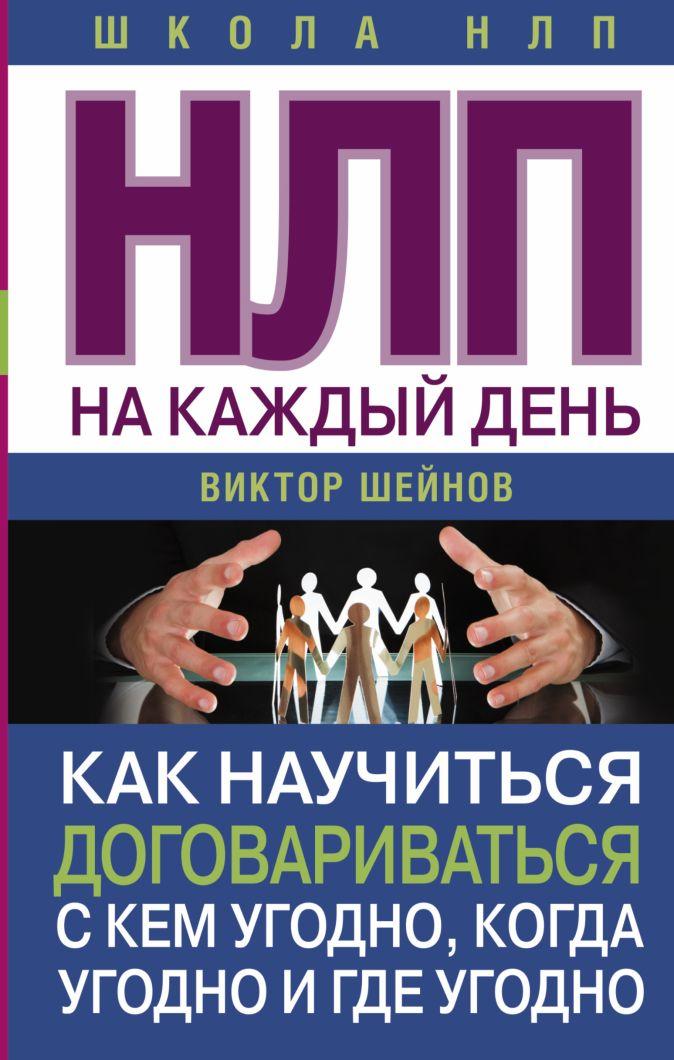 Виктор Шейнов - НЛП на каждый день. Как научиться договариваться с кем угодно, когда угодно и где угодно обложка книги
