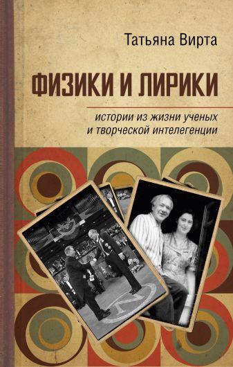 Вирта Т.Н. - Физики и лирики: истории из жизни ученых и творческой интеллигенции обложка книги