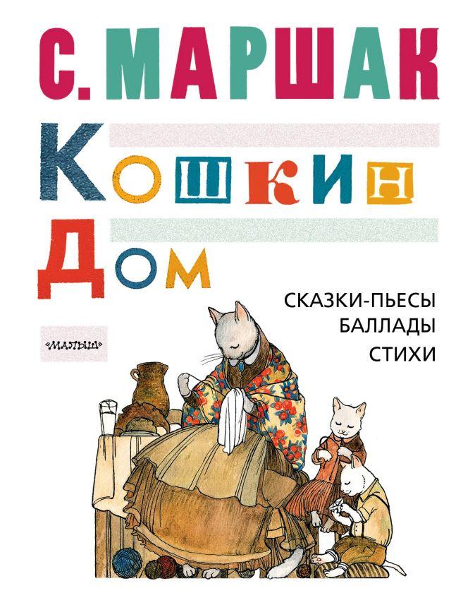 КОШКИН ДОМ. Сказки-пьесы, баллады, стихи С. Маршак