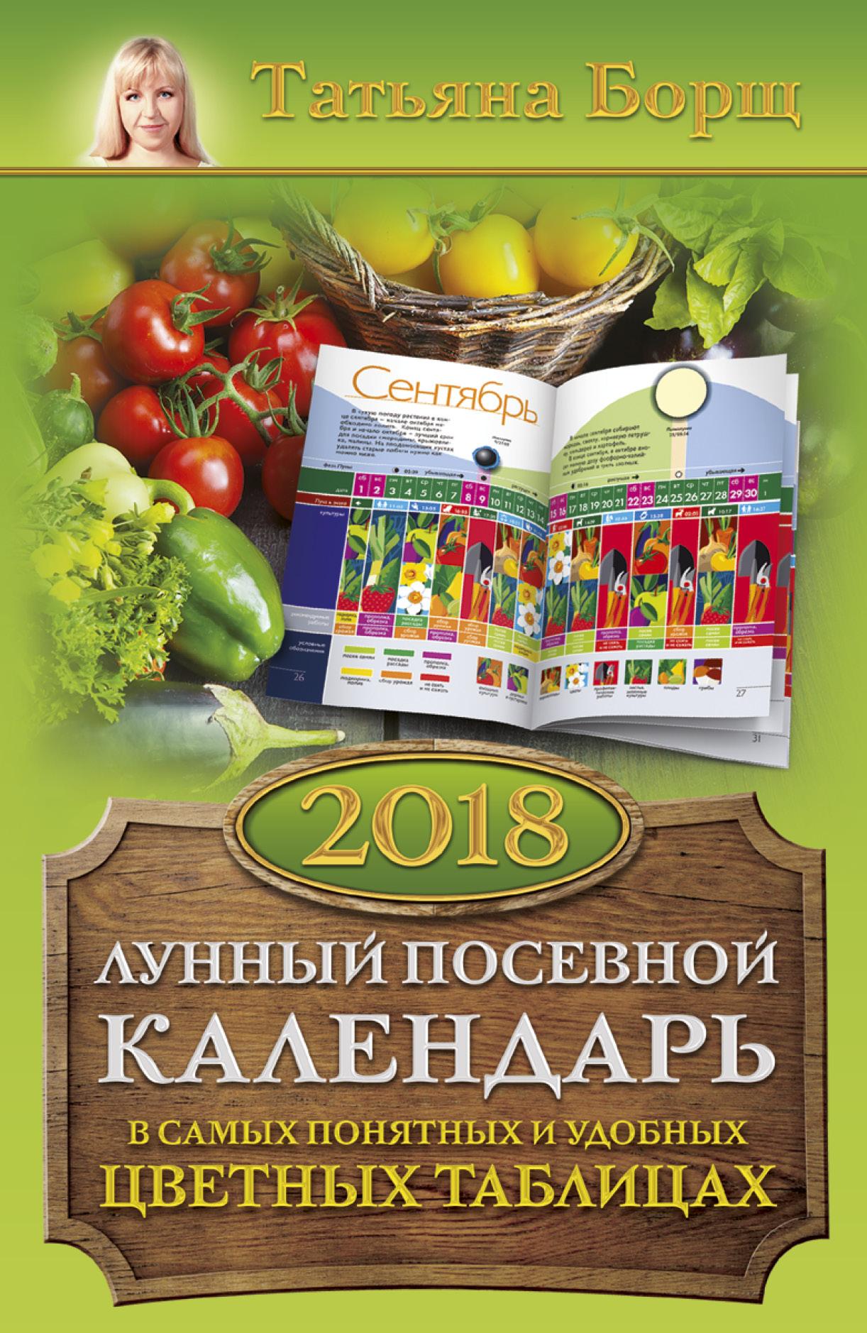 Татьяна Борщ Лунный посевной календарь в самых понятных и удобных цветных таблицах на 2018 год