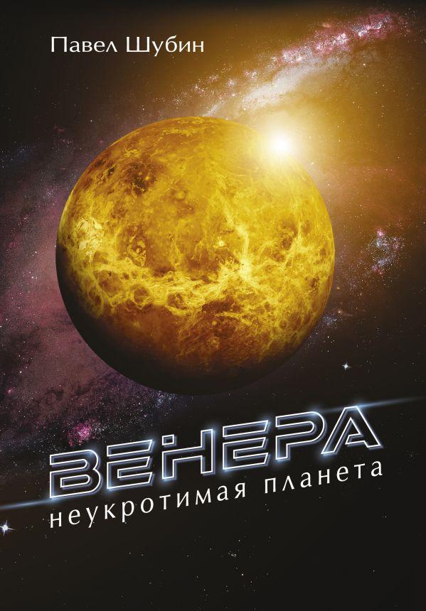 Шубин Павел Сергеевич Венера. Неукротимая планета