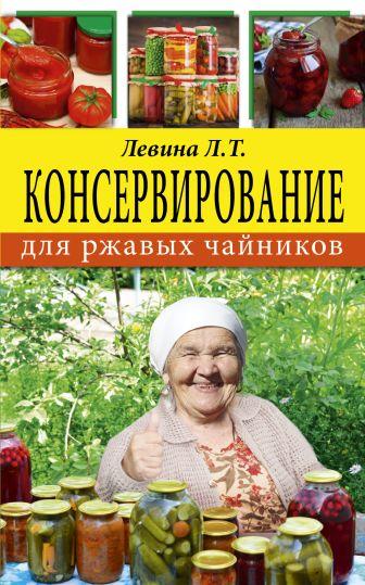 Левина Л.Т. - Консервирование для ржавых чайников обложка книги