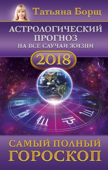 Астрологический прогноз на все случаи жизни. Самый полный гороскоп на 2018 год - фото 1