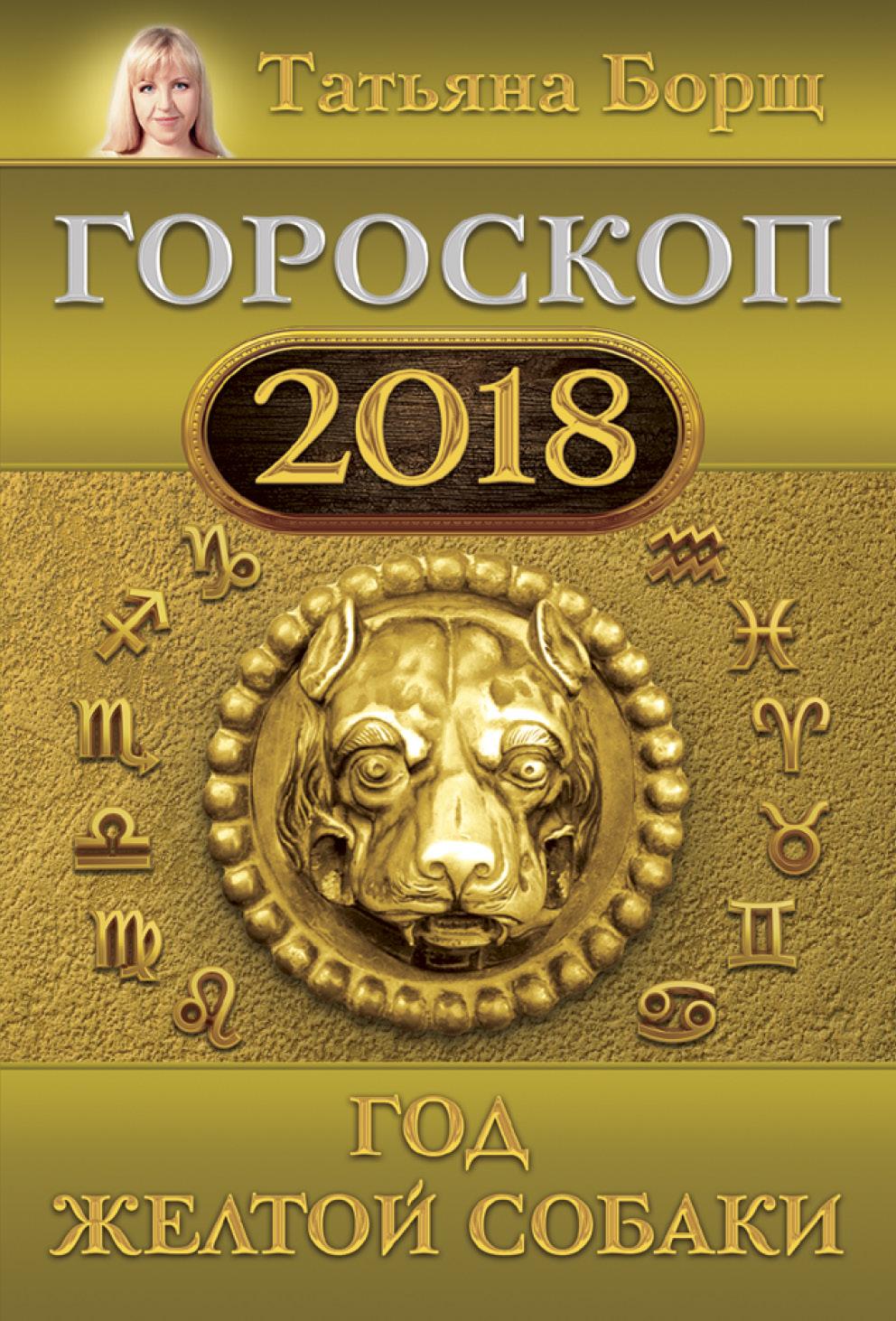 Борщ Татьяна Гороскоп на 2018: год Желтой Собаки татьяна борщ год желтой собаки гороскоп на 2018