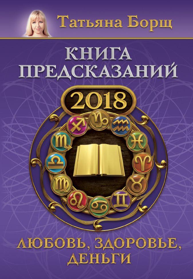 Книга предсказаний на 2018 год: любовь, здоровье, деньги Татьяна Борщ