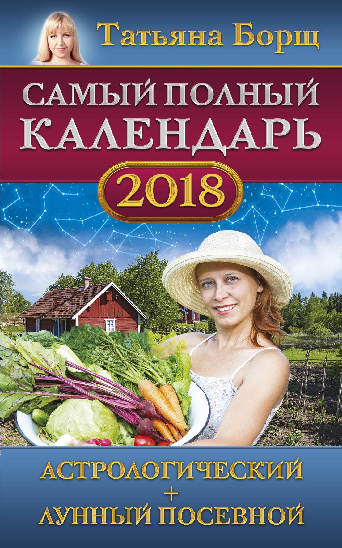 Татьяна Борщ Самый полный календарь на 2018 год: астрологический + лунный посевной