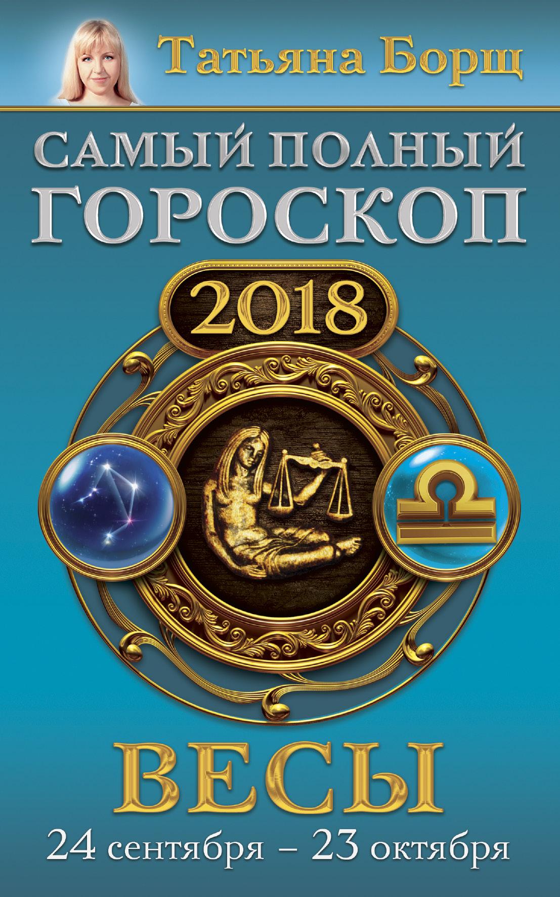 Борщ Татьяна Весы. Самый полный гороскоп на 2018 год. 24 сентября - 23 октября