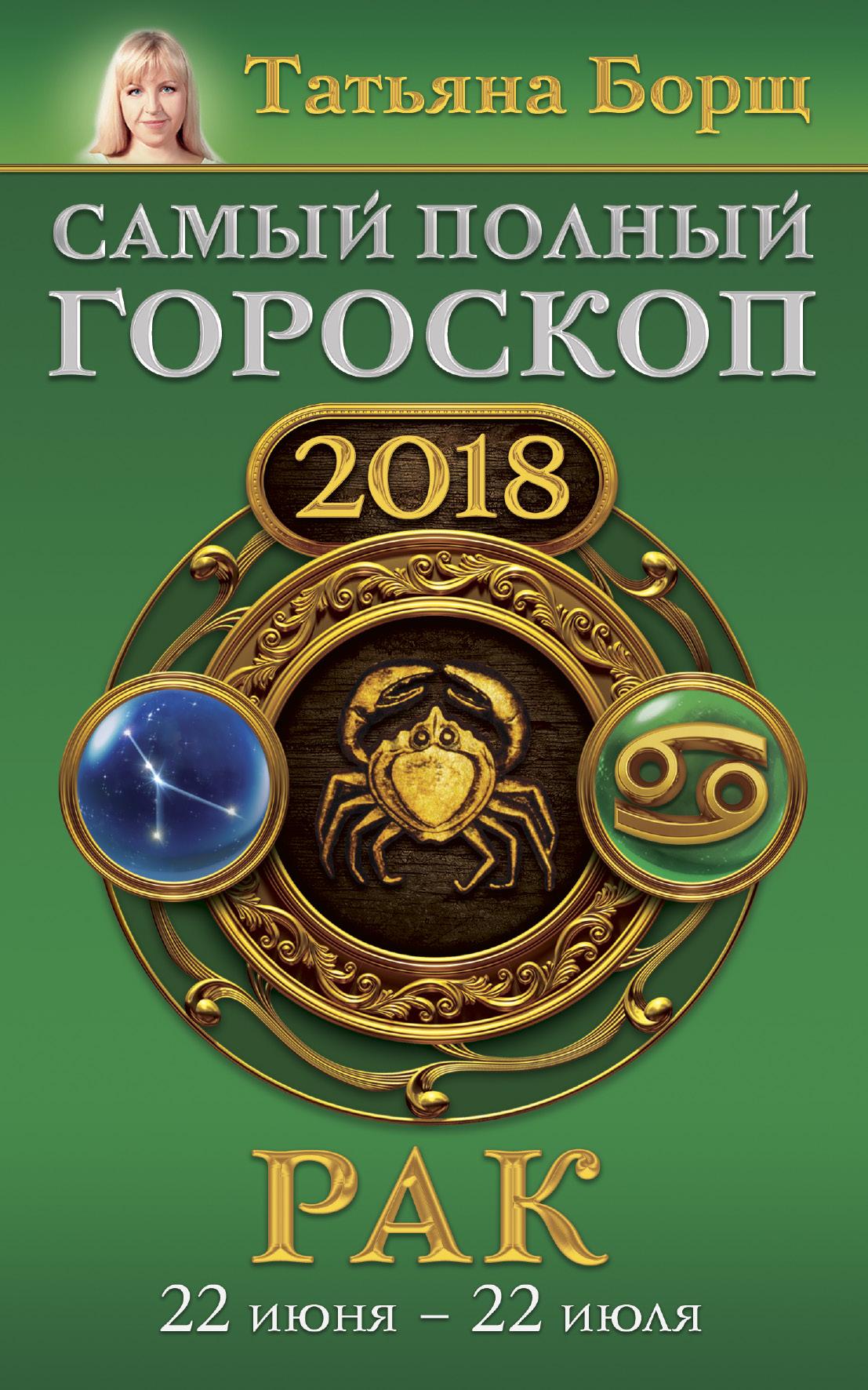 Борщ Татьяна Рак. Самый полный гороскоп на 2018 год. 22 июня - 22 июля борщ татьяна рак гороскоп на 2018 год