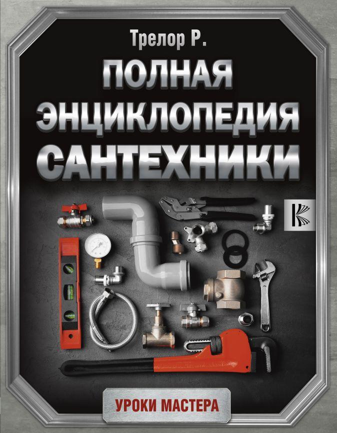 Трелор Р. - Полная энциклопедия сантехники обложка книги