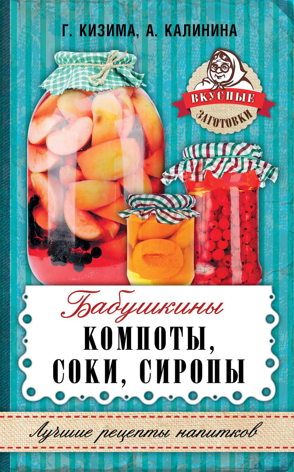 Кизима Г.А., Калинина А.В. Бабушкины компоты, соки, сиропы кизима г а соки компоты сиропы лучшие рецепты напитков из вашего урожая