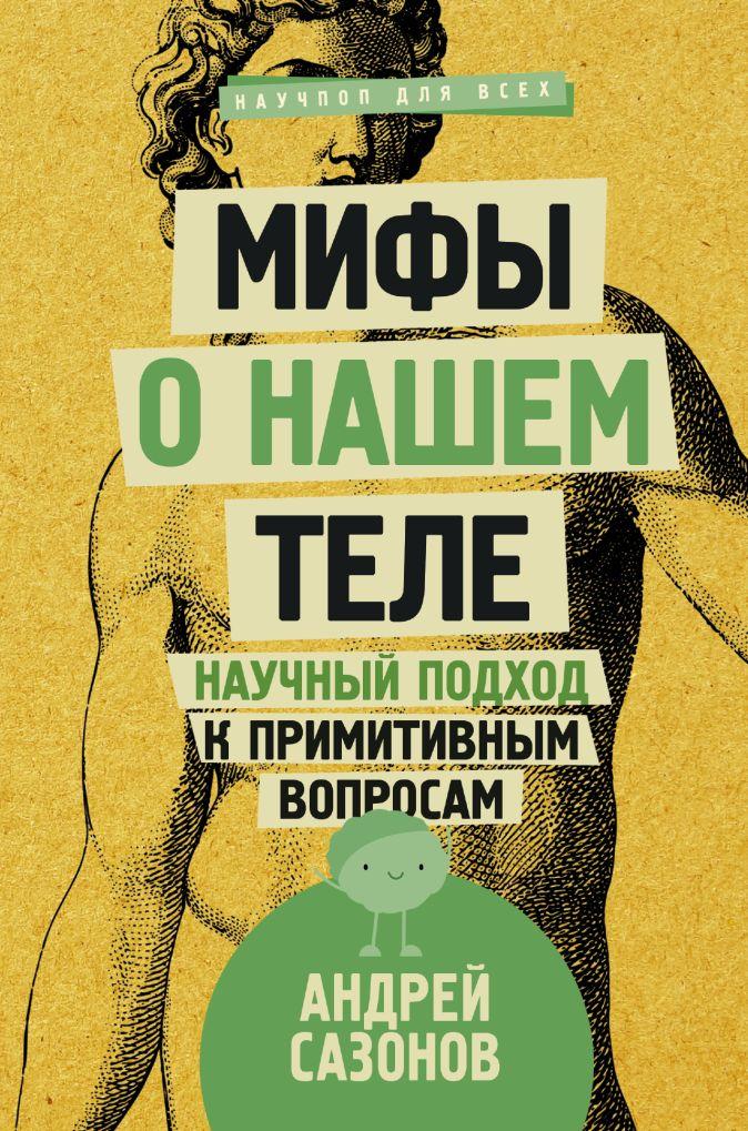 Сазонов А. - Мифы о нашем теле: научный подход к примитивным вопросам обложка книги