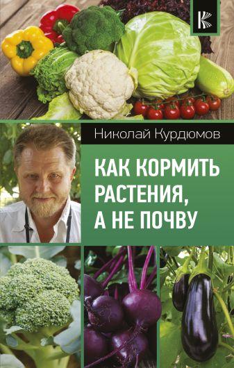 Курдюмов Н.И. - Как кормить растения, а не почву обложка книги